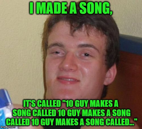 "10 Guy Meme | I MADE A SONG, IT'S CALLED ""10 GUY MAKES A SONG CALLED 10 GUY MAKES A SONG CALLED 10 GUY MAKES A SONG CALLED..."" 
