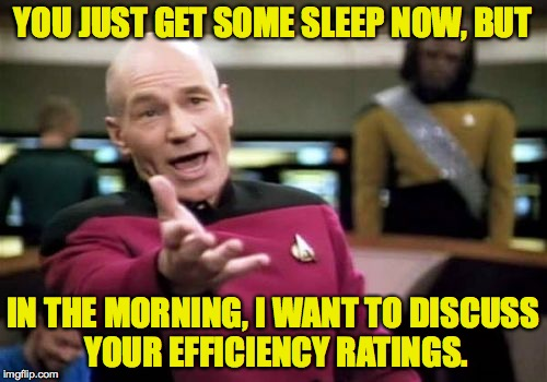 Picard Wtf Meme | YOU JUST GET SOME SLEEP NOW, BUT IN THE MORNING, I WANT TO DISCUSS YOUR EFFICIENCY RATINGS. | image tagged in memes,picard wtf | made w/ Imgflip meme maker