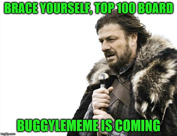 Brace Yourselves X is Coming Meme | BRACE YOURSELF, TOP 100 BOARD BUGGYLEMEME IS COMING | image tagged in memes,brace yourselves x is coming | made w/ Imgflip meme maker