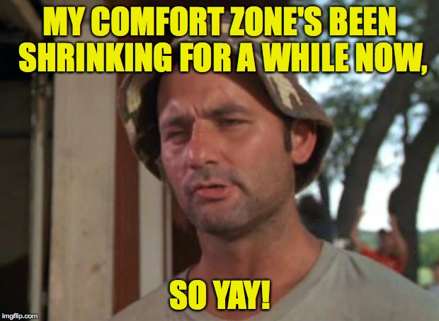 MY COMFORT ZONE'S BEEN SHRINKING FOR A WHILE NOW, SO YAY! | made w/ Imgflip meme maker