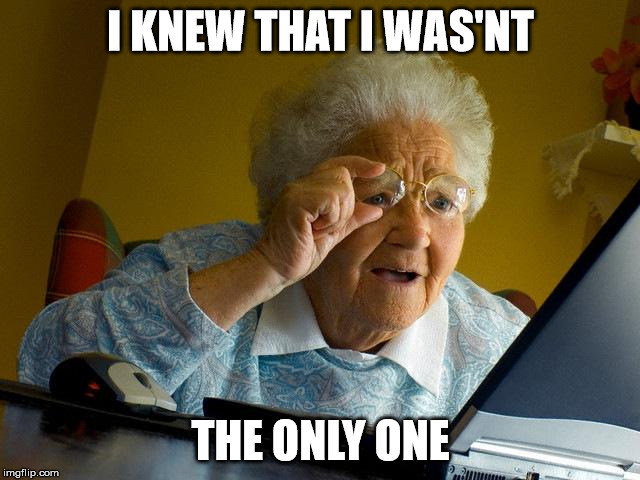 Grandma Finds The Internet Meme | I KNEW THAT I WAS'NT THE ONLY ONE | image tagged in memes,grandma finds the internet | made w/ Imgflip meme maker