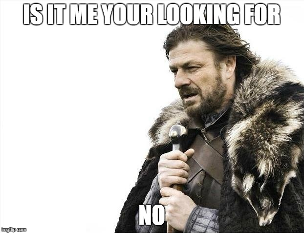 Brace Yourselves X is Coming Meme | IS IT ME YOUR LOOKING FOR NO | image tagged in memes,brace yourselves x is coming | made w/ Imgflip meme maker