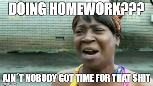 Aint Nobody Got Time For That Meme | DOING HOMEWORK??? AIN´T NOBODY GOT TIME FOR THAT SHIT | image tagged in memes,aint nobody got time for that | made w/ Imgflip meme maker