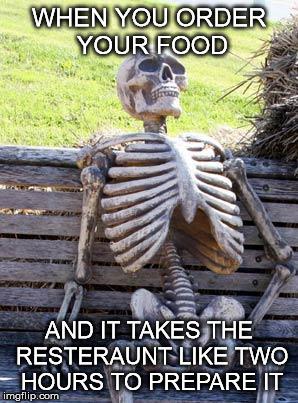 The struggle is real | WHEN YOU ORDER YOUR FOOD AND IT TAKES THE RESTERAUNT LIKE TWO HOURS TO PREPARE IT | image tagged in memes,waiting skeleton | made w/ Imgflip meme maker