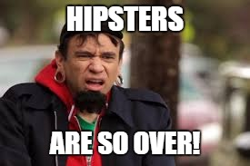 HIPSTERS ARE SO OVER! | made w/ Imgflip meme maker