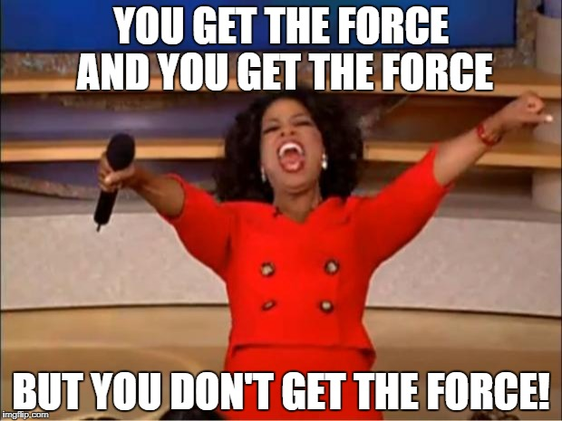 Oprah You Get A Meme | YOU GET THE FORCE AND YOU GET THE FORCE BUT YOU DON'T GET THE FORCE! | image tagged in memes,oprah you get a | made w/ Imgflip meme maker