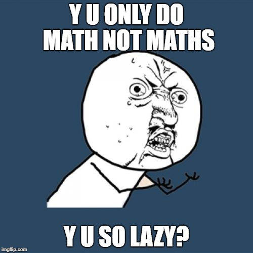 Y U No Meme | Y U ONLY DO MATH NOT MATHS Y U SO LAZY? | image tagged in memes,y u no | made w/ Imgflip meme maker