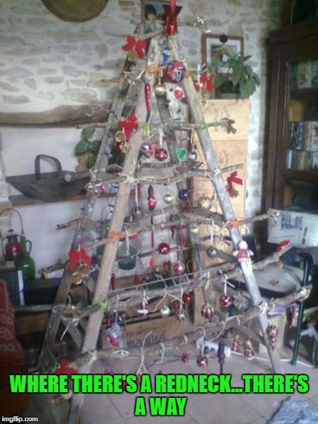 And Santa can use it to climb back up the chimney!!! | WHERE THERE'S A REDNECK...THERE'S A WAY | image tagged in redneck christmas tree,memes,christmas tree,funny,ladder,redneck christmas | made w/ Imgflip meme maker