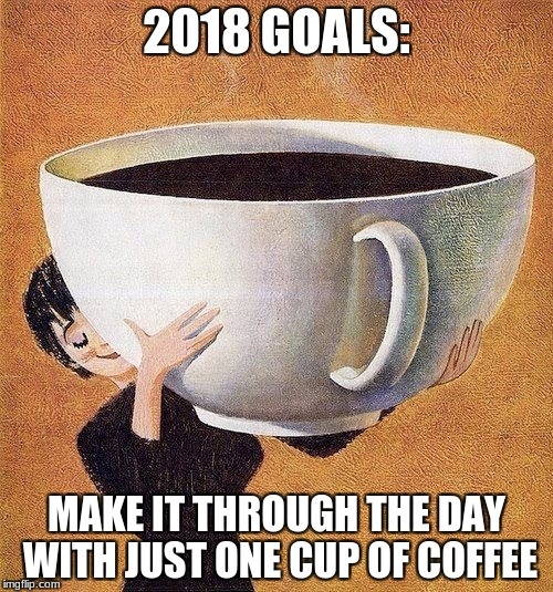 large coffee | 2018 GOALS: MAKE IT THROUGH THE DAY WITH JUST ONE CUP OF COFFEE | image tagged in large coffee | made w/ Imgflip meme maker