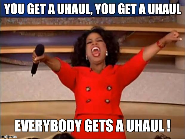 Oprah You Get A Meme | YOU GET A UHAUL, YOU GET A UHAUL EVERYBODY GETS A UHAUL ! | image tagged in memes,oprah you get a | made w/ Imgflip meme maker