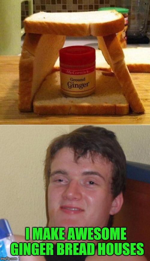 Merry Christmas from 10 Guy | I MAKE AWESOME GINGER BREAD HOUSES | image tagged in ginger bread house,10 guy,christmas,pipe_picasso | made w/ Imgflip meme maker