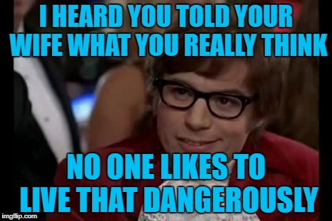 I Too Like To Live Dangerously Meme | I HEARD YOU TOLD YOUR WIFE WHAT YOU REALLY THINK NO ONE LIKES TO LIVE THAT DANGEROUSLY | image tagged in memes,i too like to live dangerously | made w/ Imgflip meme maker