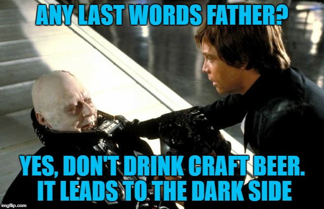Darth Vader's Last Words | ANY LAST WORDS FATHER? YES, DON'T DRINK CRAFT BEER. IT LEADS TO THE DARK SIDE | image tagged in darth vader's last words,memes,meme,craft beer | made w/ Imgflip meme maker