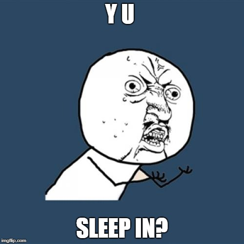 Y U No Meme | Y U SLEEP IN? | image tagged in memes,y u no | made w/ Imgflip meme maker