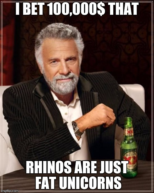 The Most Interesting Man In The World Meme | I BET 100,000$ THAT RHINOS ARE JUST FAT UNICORNS | image tagged in memes,the most interesting man in the world | made w/ Imgflip meme maker