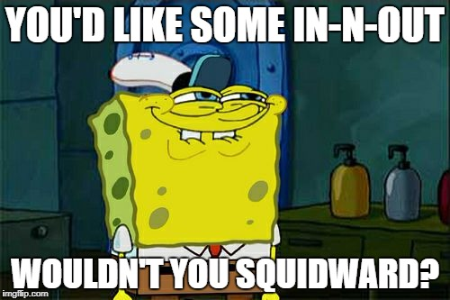 Dont You Squidward Meme | YOU'D LIKE SOME IN-N-OUT WOULDN'T YOU SQUIDWARD? | image tagged in memes,dont you squidward | made w/ Imgflip meme maker