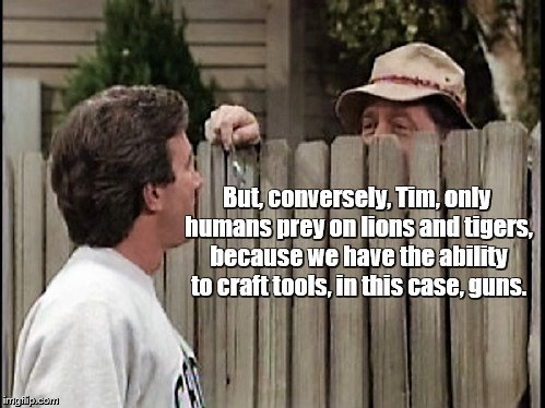 Home Improvement Tim and Wilson | But, conversely, Tim, only humans prey on lions and tigers, because we have the ability to craft tools, in this case, guns. | image tagged in home improvement tim and wilson | made w/ Imgflip meme maker