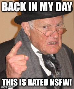 Back In My Day Meme | BACK IN MY DAY THIS IS RATED NSFW! | image tagged in memes,back in my day | made w/ Imgflip meme maker