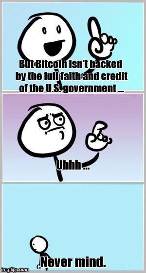 But Bitcoin isn't backed by the full faith and credit of the U.S. government ... Never mind. Uhhh ... | made w/ Imgflip meme maker