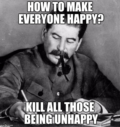 World of wisdom week submission  |  HOW TO MAKE EVERYONE HAPPY? KILL ALL THOSE BEING UNHAPPY | image tagged in stalin,words of wisdom,words of wisdom week | made w/ Imgflip meme maker