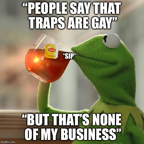 "But Thats None Of My Business Meme | ""PEOPLE SAY THAT TRAPS ARE GAY"" ""BUT THAT'S NONE OF MY BUSINESS"" *SIP* 