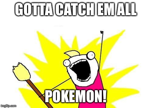 X All The Y Meme | GOTTA CATCH EM ALL POKEMON! | image tagged in memes,x all the y | made w/ Imgflip meme maker