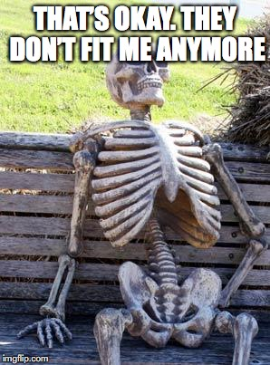 Waiting Skeleton Meme | THAT'S OKAY. THEY DON'T FIT ME ANYMORE | image tagged in memes,waiting skeleton | made w/ Imgflip meme maker