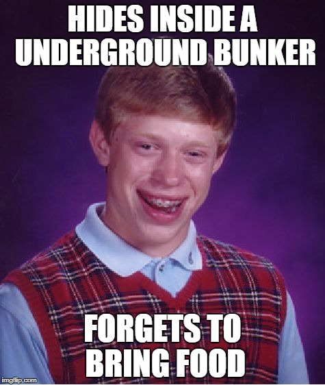 Bad Luck Brian Meme | HIDES INSIDE A UNDERGROUND BUNKER FORGETS TO BRING FOOD | image tagged in memes,bad luck brian,funny | made w/ Imgflip meme maker