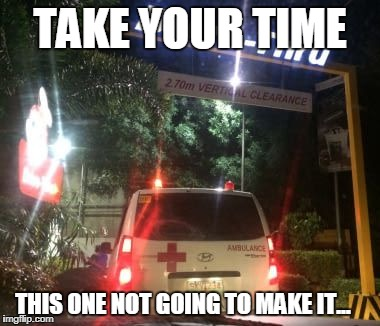 TAKE YOUR TIME THIS ONE NOT GOING TO MAKE IT... | image tagged in ambulance in a drive tru | made w/ Imgflip meme maker
