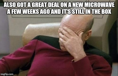 Captain Picard Facepalm Meme | ALSO GOT A GREAT DEAL ON A NEW MICROWAVE A FEW WEEKS AGO AND IT'S STILL IN THE BOX | image tagged in memes,captain picard facepalm | made w/ Imgflip meme maker