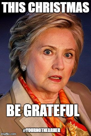 Remember the Reason for the Season | THIS CHRISTMAS BE GRATEFUL #YOURNOTNEARHER | image tagged in hillary clinton,happy holidays | made w/ Imgflip meme maker