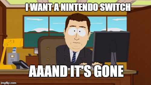 Aaaaand Its Gone Meme | I WANT A NINTENDO SWITCH AAAND IT'S GONE | image tagged in memes,aaaaand its gone | made w/ Imgflip meme maker