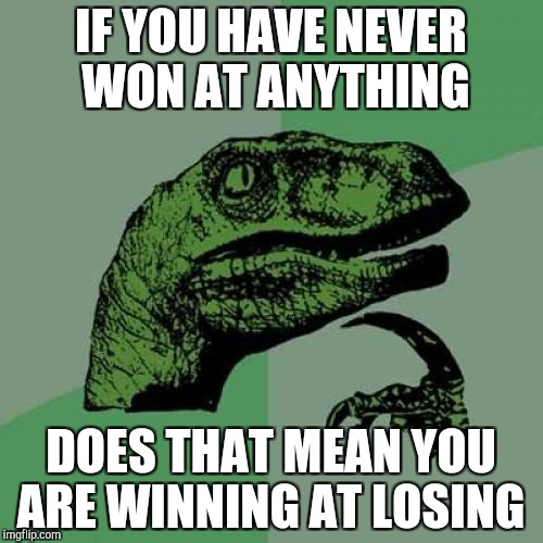 Philosoraptor Meme | IF YOU HAVE NEVER WON AT ANYTHING DOES THAT MEAN YOU ARE WINNING AT LOSING | image tagged in memes,philosoraptor | made w/ Imgflip meme maker