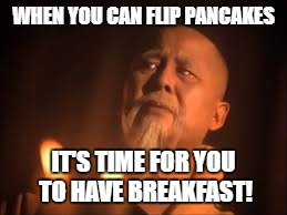 WHEN YOU CAN FLIP PANCAKES IT'S TIME FOR YOU TO HAVE BREAKFAST! | made w/ Imgflip meme maker