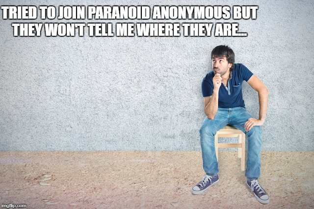 TRIED TO JOIN PARANOID ANONYMOUS BUT THEY WON'T TELL ME WHERE THEY ARE... | image tagged in paranoid | made w/ Imgflip meme maker