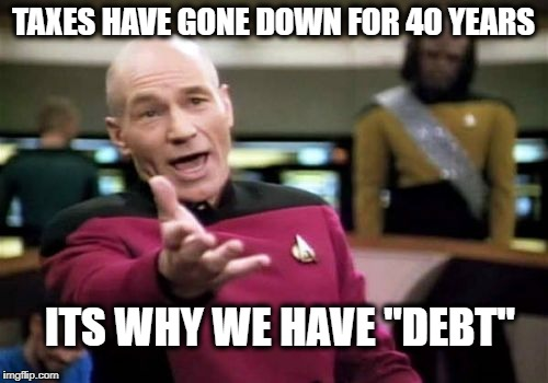 "Picard Wtf Meme | TAXES HAVE GONE DOWN FOR 40 YEARS ITS WHY WE HAVE ""DEBT"" 