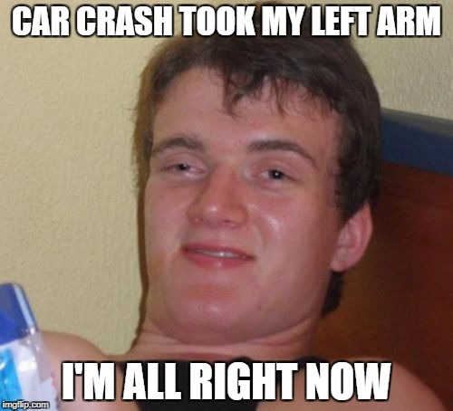Lost my arm | CAR CRASH TOOK MY LEFT ARM I'M ALL RIGHT NOW | image tagged in memes,10 guy,dark humor,comedy,funny memes | made w/ Imgflip meme maker