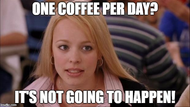 ONE COFFEE PER DAY? IT'S NOT GOING TO HAPPEN! | made w/ Imgflip meme maker