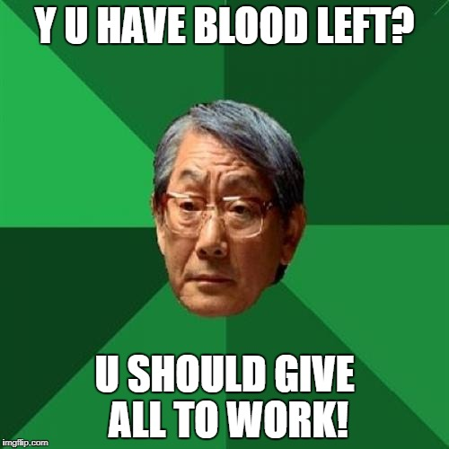 Y U HAVE BLOOD LEFT? U SHOULD GIVE ALL TO WORK! | made w/ Imgflip meme maker