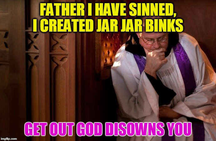 FATHER I HAVE SINNED, I CREATED JAR JAR BINKS GET OUT GOD DISOWNS YOU | image tagged in confession booth | made w/ Imgflip meme maker