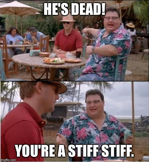 See Nobody Cares Meme | HE'S DEAD! YOU'RE A STIFF STIFF. | image tagged in memes,see nobody cares | made w/ Imgflip meme maker