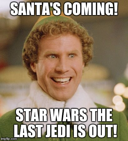 Buddy The Elf Meme | SANTA'S COMING! STAR WARS THE LAST JEDI IS OUT! | image tagged in memes,buddy the elf | made w/ Imgflip meme maker