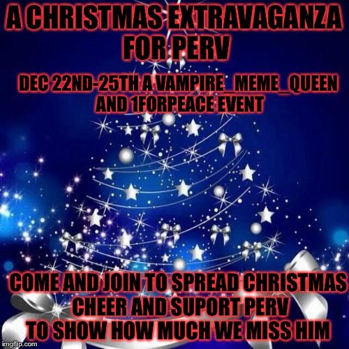 A new event to remeber perv and celebrate Christmas this event is Dec.22-25 a Vampier_Meme_Queen and 1forpeace event please join | A CHRISTMAS EXTRAVAGANZA FOR PERV DEC 22ND-25TH A VAMPIRE_MEME_QUEEN AND 1FORPEACE EVENT COME AND JOIN TO SPREAD CHRISTMAS CHEER AND SUPORT  | image tagged in merry christmas,memes,meme,1forpeace,vampire,perv | made w/ Imgflip meme maker