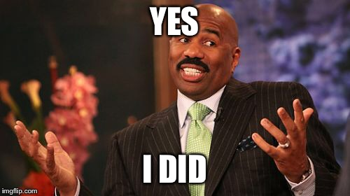 Steve Harvey Meme | YES I DID | image tagged in memes,steve harvey | made w/ Imgflip meme maker