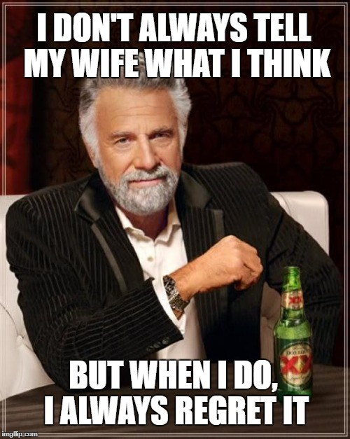 The Most Interesting Man In The World Meme | I DON'T ALWAYS TELL MY WIFE WHAT I THINK BUT WHEN I DO, I ALWAYS REGRET IT | image tagged in memes,the most interesting man in the world | made w/ Imgflip meme maker