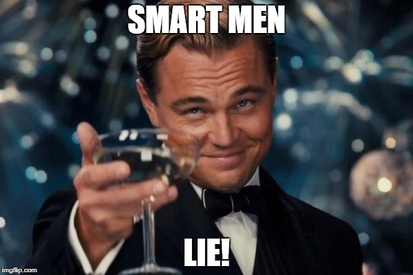 Leonardo Dicaprio Cheers Meme | SMART MEN LIE! | image tagged in memes,leonardo dicaprio cheers | made w/ Imgflip meme maker