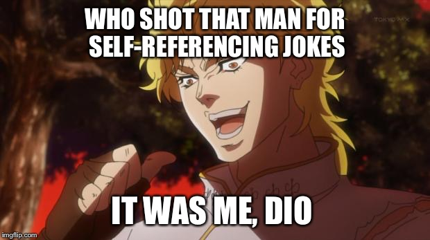 WHO SHOT THAT MAN FOR SELF-REFERENCING JOKES IT WAS ME, DIO | made w/ Imgflip meme maker