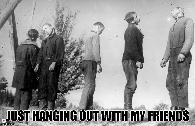 Seems like they're having a great time... Brutal Week,December 18th-25th by PowerMetalhead,The_Hetalian_ninja and KenJ | JUST HANGING OUT WITH MY FRIENDS | image tagged in memes,hanging,hanging out,powermetalhead,brutal week,death | made w/ Imgflip meme maker