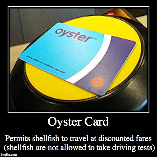Oyster Card | Oyster Card | Permits shellfish to travel at discounted fares (shellfish are not allowed to take driving tests) | image tagged in funny,demotivationals,oyster card | made w/ Imgflip demotivational maker