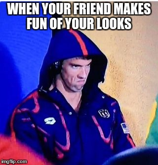 Michael Phelps Death Stare | WHEN YOUR FRIEND MAKES FUN OF YOUR LOOKS | image tagged in memes,michael phelps death stare | made w/ Imgflip meme maker